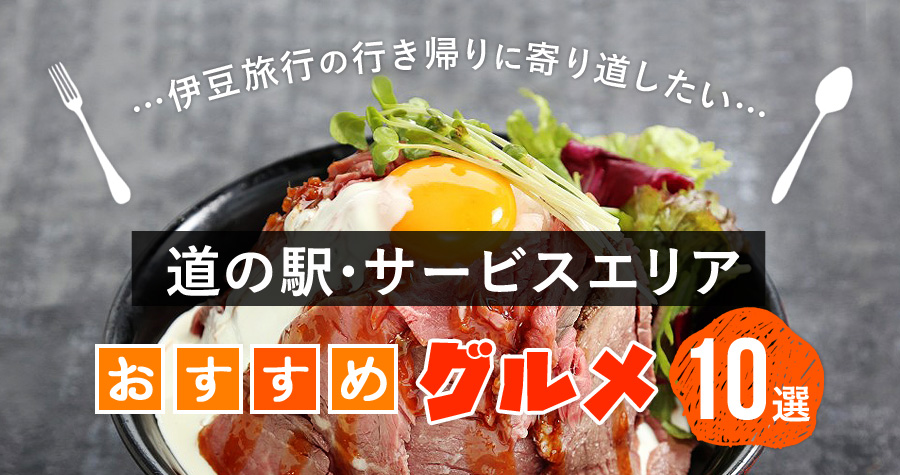 伊豆旅行の行き帰りに寄り道したい、道の駅・サービスエリアおすすめグルメ10選!