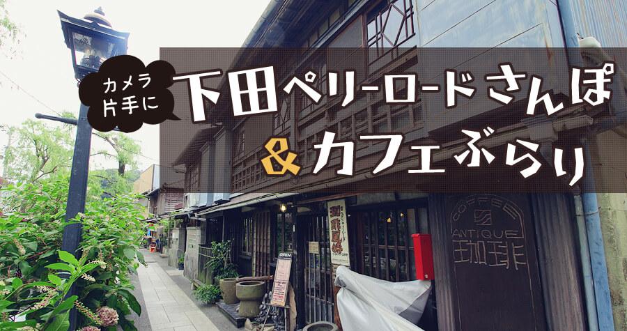 カメラ片手に『下田ペリーロードさんぽ&カフェぶらり』